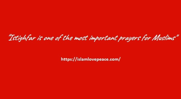 Istighfar is one of the most important prayers or dhikr for Muslims